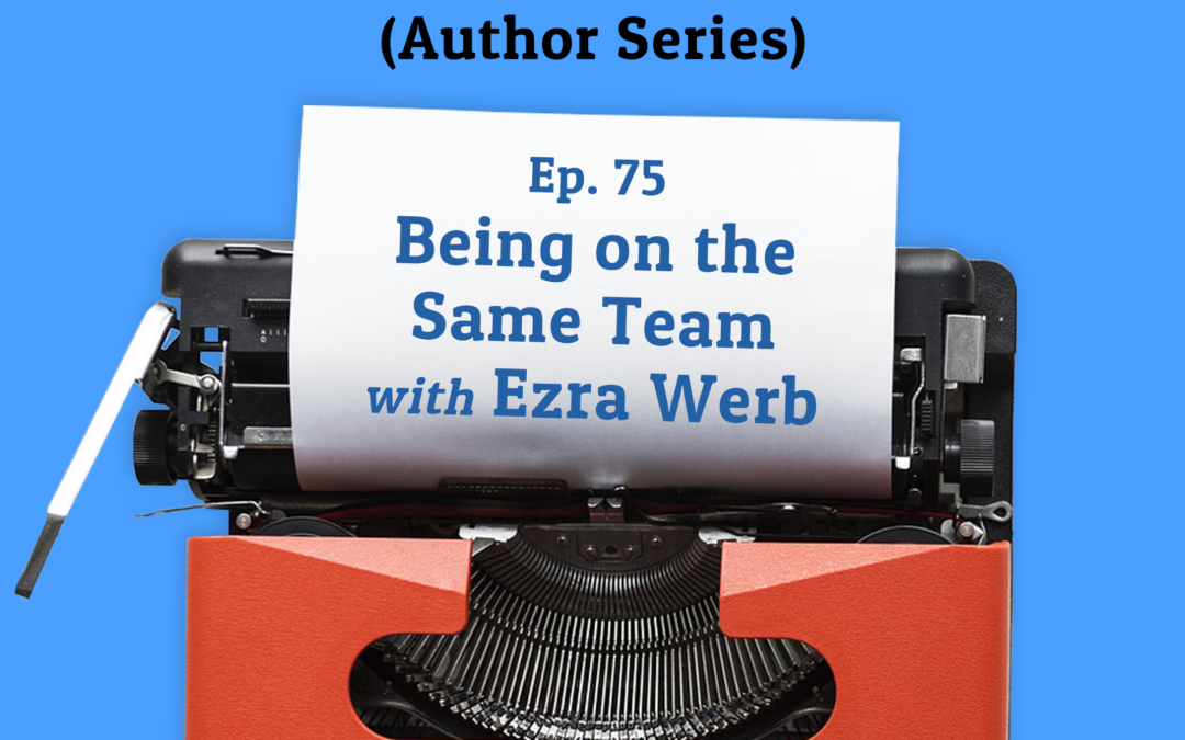 75: Being on the Same Team with Ezra Werb (Author Series)
