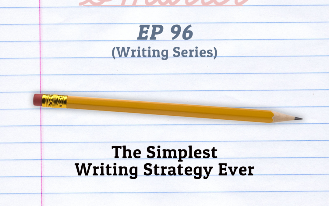 96: The Simplest Writing Strategy Ever (Writing Series)