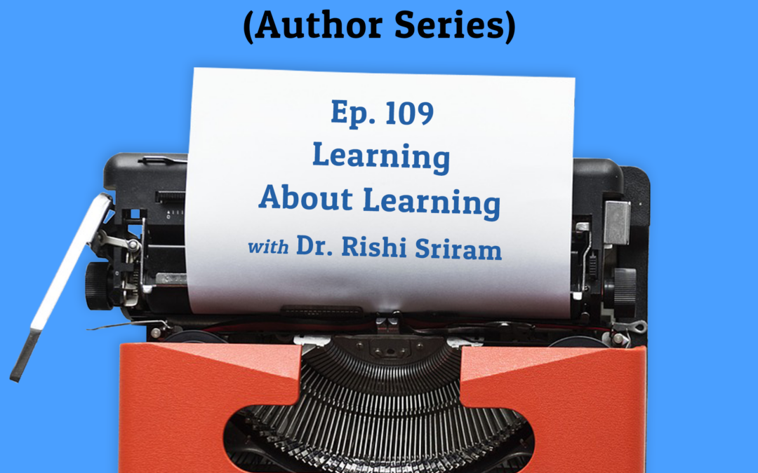 109: Learning About Learning with Dr. Rishi Sriram (Author Series)