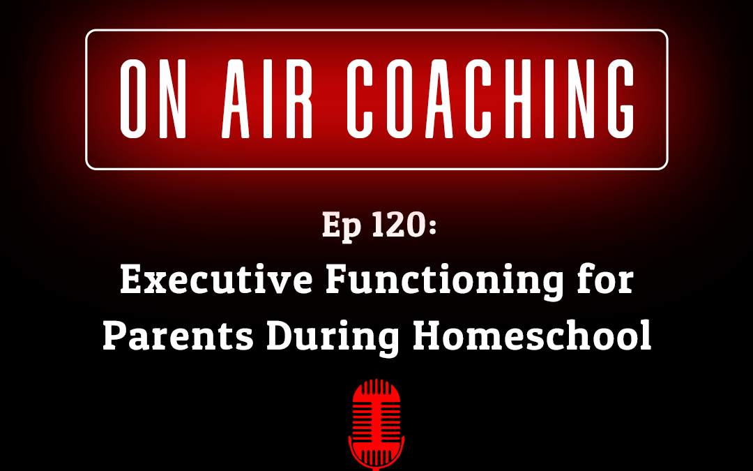 120: Executive Functioning for Parents During Homeschool with Mary (On-Air Coaching Call)
