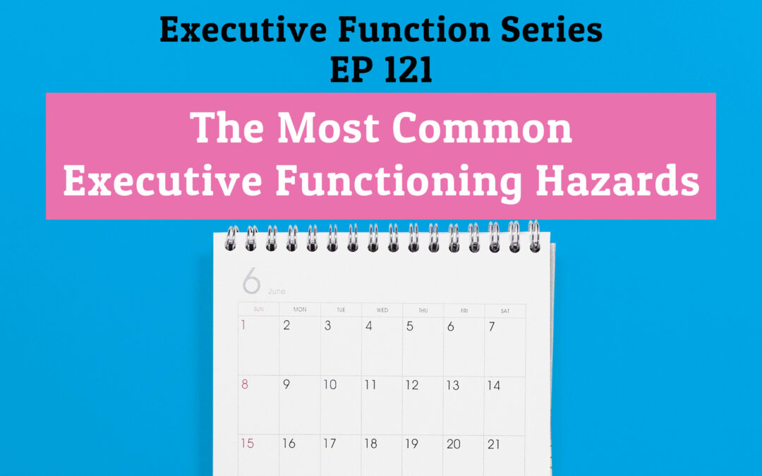 121: The Most Common Executive Functioning Hazards (Executive Functioning Series)