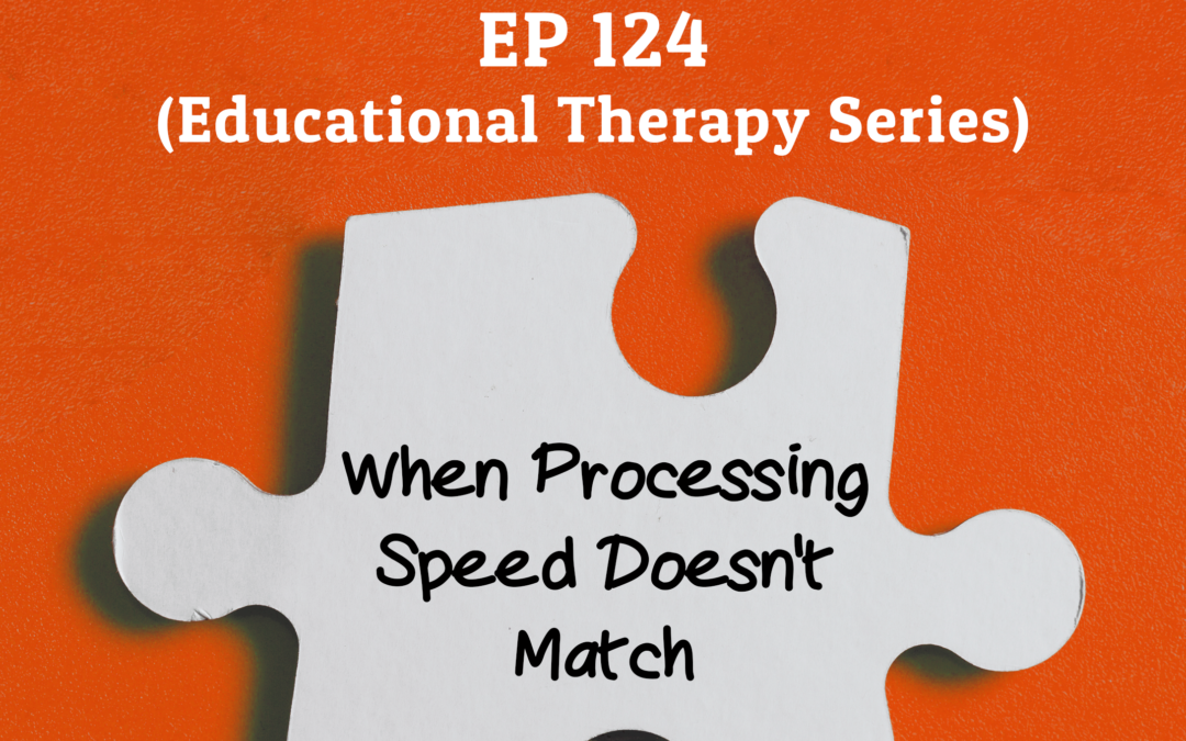124: When Processing Speed Doesn't Match (Educational Therapy Series)