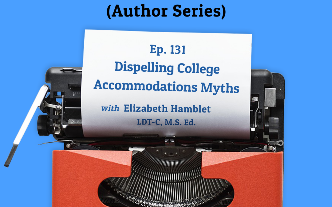 131: Dispelling College Accommodations Myths with Elizabeth Hamblet, LDT-C, M.S. Ed. (Author Series)