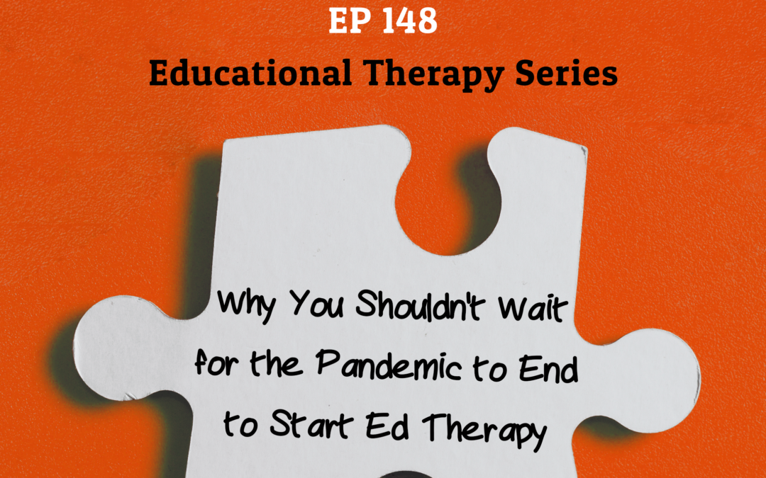 148: Why You Shouldn't Wait for the Pandemic to End to Start Educational Therapy (Educational Therapy Series)