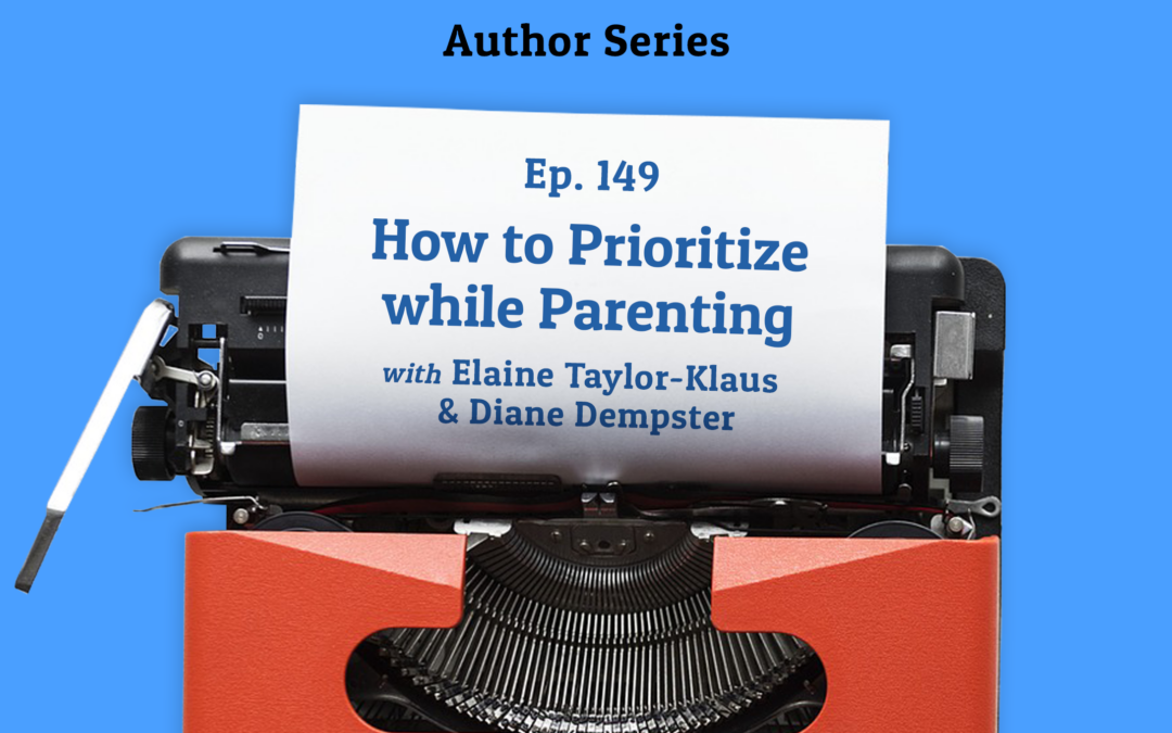 149: How to Prioritize while Parenting with Elaine Taylor-Klaus and Diane Dempster (Author Series)