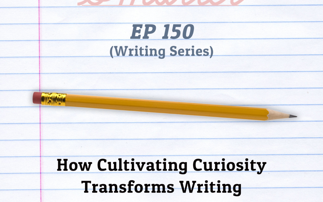 150: How Cultivating Curiosity Transforms Writing (Writing Series)