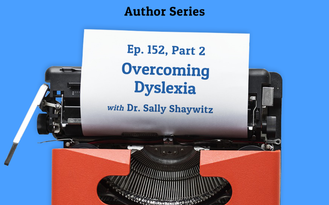 152:  Overcoming Dyslexia with Dr. Sally Shaywitz, Part 2 (Author Series)
