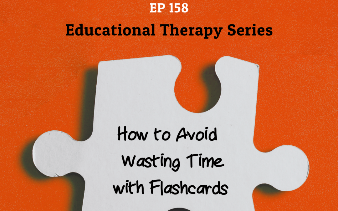 158: How to Avoid Wasting Time with Flashcards (Educational Therapy Series)