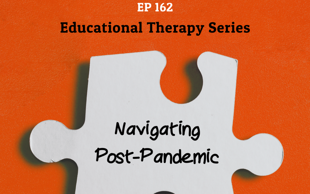 162: Navigating Post-Pandemic (Educational Therapy Series)