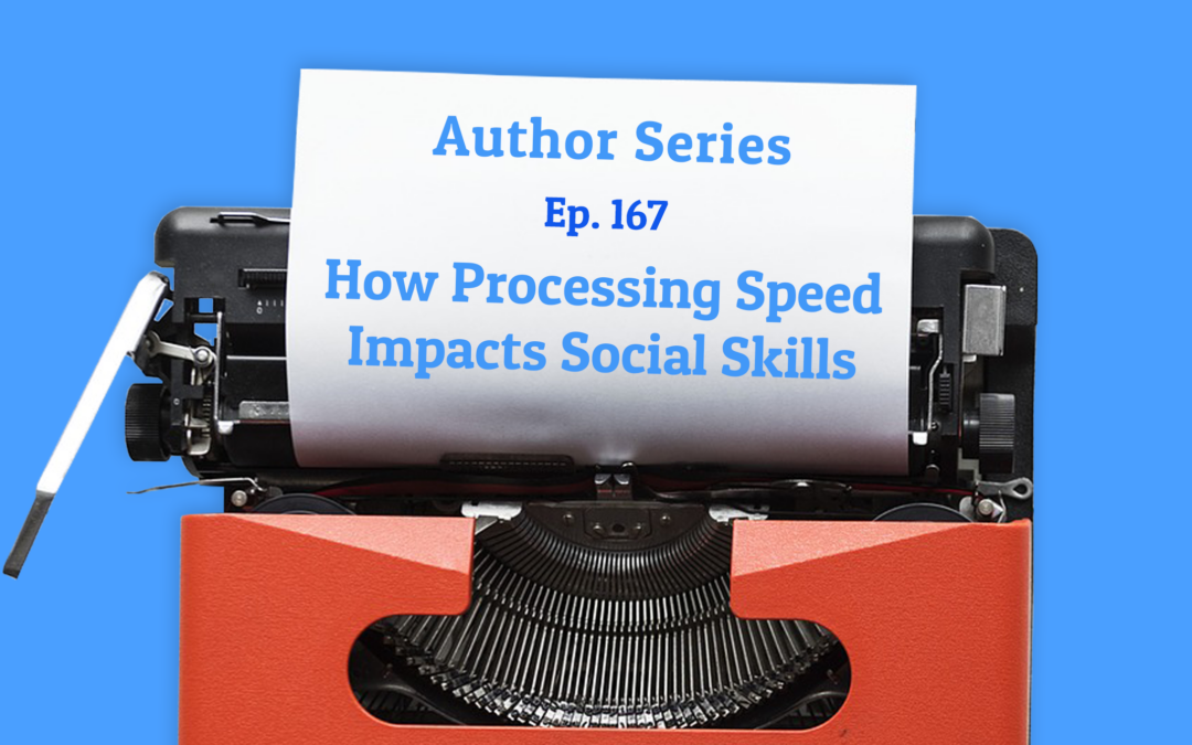 167: How Processing Speed Impacts Social Skills with Dr. Ellen Braaten (Author Series)