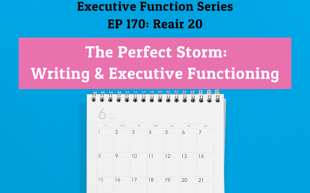 170: Re-Air: The Perfect Storm: Writing & Executive Functioning (Executive Functioning Series)