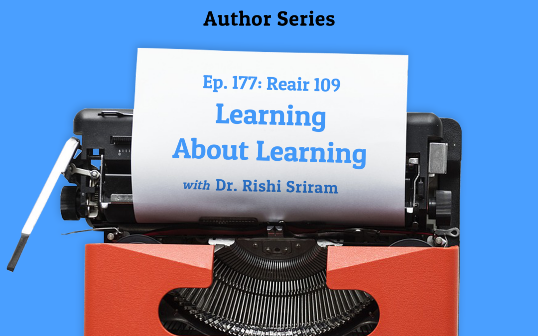 177: Re-Air: Learning About Learning with Dr. Rishi Sriram (Author Series)